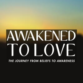 Awakened To Love: The Journey from Beliefs to Awareness